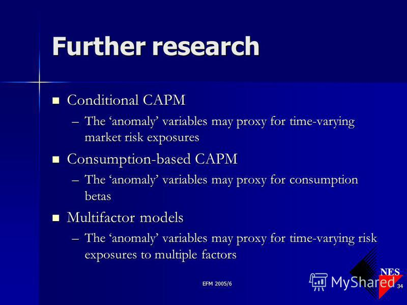 NES EFM 2005/6 34 Further research Conditional CAPM Conditional CAPM –The anomaly variables may proxy for time-varying market risk exposures Consumption-based CAPM Consumption-based CAPM –The anomaly variables may proxy for consumption betas Multifac