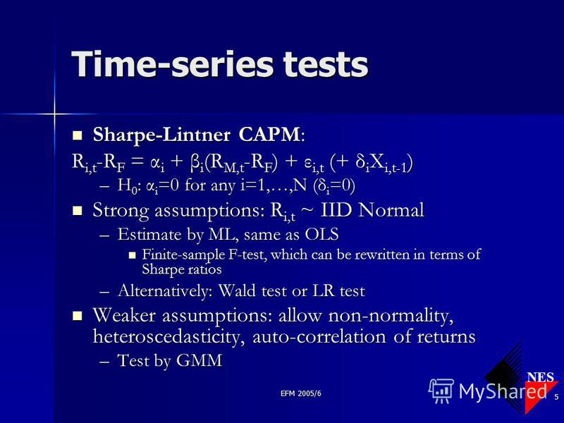 NES EFM 2005/6 5 Time-series tests Sharpe-Lintner CAPM: Sharpe-Lintner CAPM: R i,t -R F = α i + β i (R M,t -R F ) + ε i,t (+ δ i X i,t-1 ) –H 0 : α i =0 for any i=1,…,N (δ i =0) Strong assumptions: R i,t ~ IID Normal Strong assumptions: R i,t ~ IID N