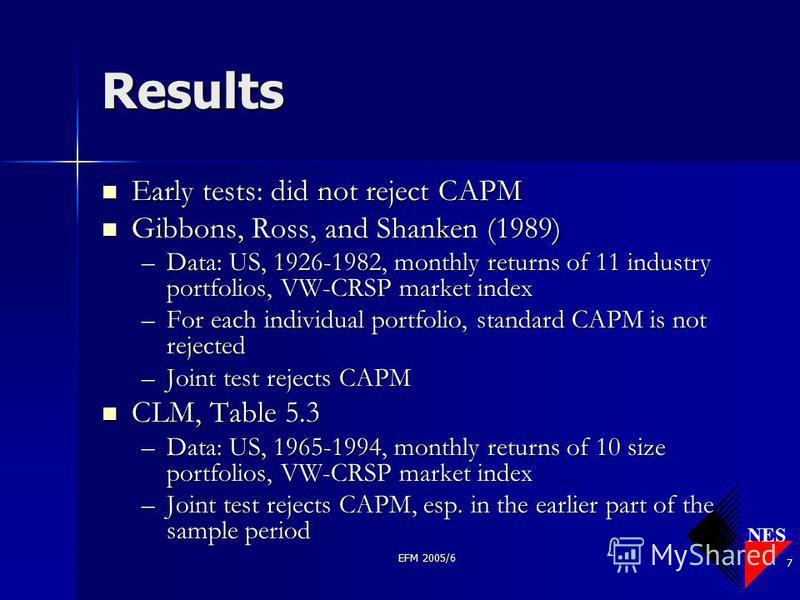 NES EFM 2005/6 7 Results Early tests: did not reject CAPM Early tests: did not reject CAPM Gibbons, Ross, and Shanken (1989) Gibbons, Ross, and Shanken (1989) –Data: US, 1926-1982, monthly returns of 11 industry portfolios, VW-CRSP market index –For
