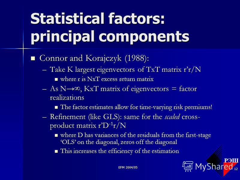 РЭШ EFM 2004/05 12 Statistical factors: principal components Connor and Korajczyk (1988): Connor and Korajczyk (1988): –Take K largest eigenvectors of TxT matrix rr/N where r is NxT excess return matrix where r is NxT excess return matrix –As N, KxT
