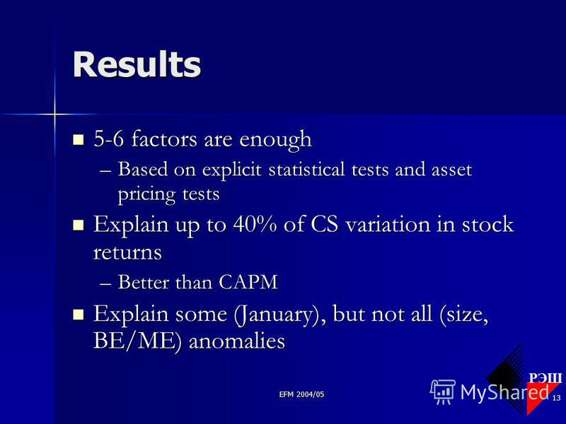 РЭШ EFM 2004/05 13 Results 5-6 factors are enough 5-6 factors are enough –Based on explicit statistical tests and asset pricing tests Explain up to 40% of CS variation in stock returns Explain up to 40% of CS variation in stock returns –Better than C