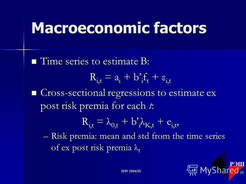 РЭШ EFM 2004/05 15 Macroeconomic factors Time series to estimate B: Time series to estimate B: R i,t = a i + b i f t + ε i,t Cross-sectional regressions to estimate ex post risk premia for each t: Cross-sectional regressions to estimate ex post risk