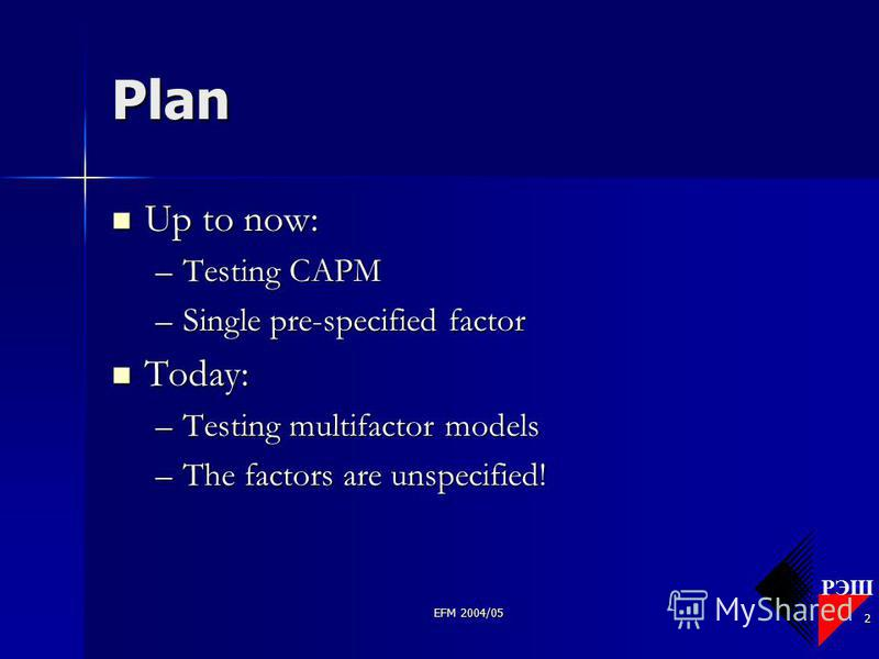 РЭШ EFM 2004/05 2 Plan Up to now: Up to now: –Testing CAPM –Single pre-specified factor Today: Today: –Testing multifactor models –The factors are unspecified!