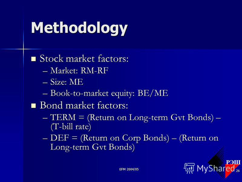РЭШ EFM 2004/05 26 Methodology Stock market factors: Stock market factors: –Market: RM-RF –Size: ME –Book-to-market equity: BE/ME Bond market factors: Bond market factors: –TERM = (Return on Long-term Gvt Bonds) – (T-bill rate) –DEF = (Return on Corp