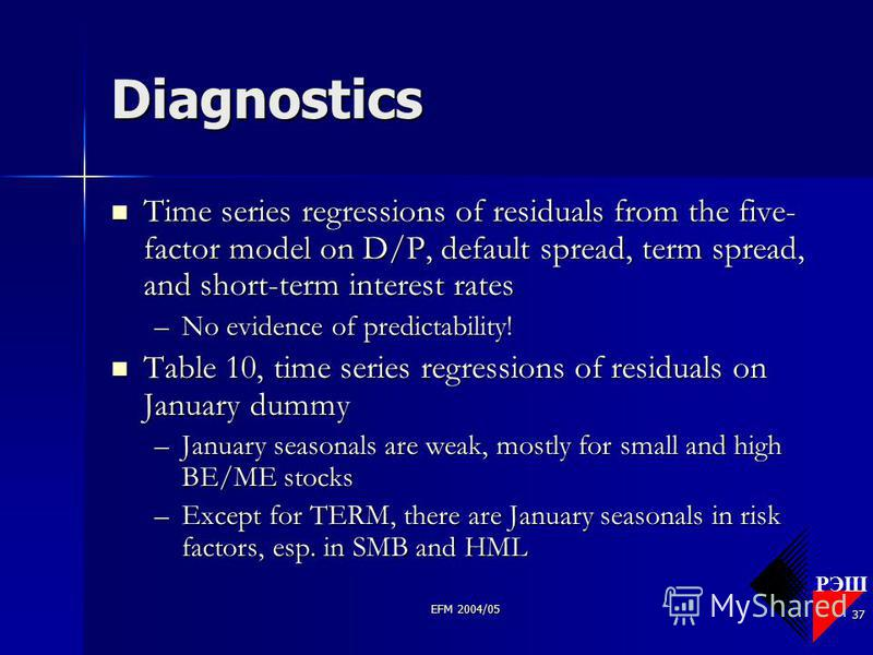РЭШ EFM 2004/05 37 Diagnostics Time series regressions of residuals from the five- factor model on D/P, default spread, term spread, and short-term interest rates Time series regressions of residuals from the five- factor model on D/P, default spread