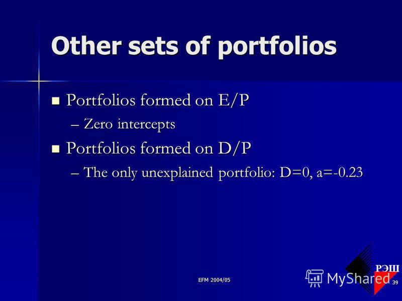РЭШ EFM 2004/05 39 Other sets of portfolios Portfolios formed on E/P Portfolios formed on E/P –Zero intercepts Portfolios formed on D/P Portfolios formed on D/P –The only unexplained portfolio: D=0, a=-0.23