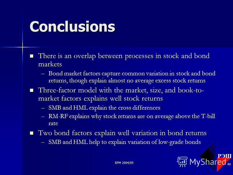 РЭШ EFM 2004/05 40 Conclusions There is an overlap between processes in stock and bond markets There is an overlap between processes in stock and bond markets –Bond market factors capture common variation in stock and bond returns, though explain alm