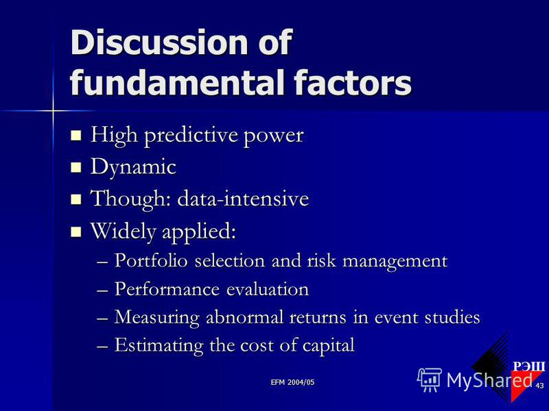 РЭШ EFM 2004/05 43 Discussion of fundamental factors High predictive power High predictive power Dynamic Dynamic Though: data-intensive Though: data-intensive Widely applied: Widely applied: –Portfolio selection and risk management –Performance evalu