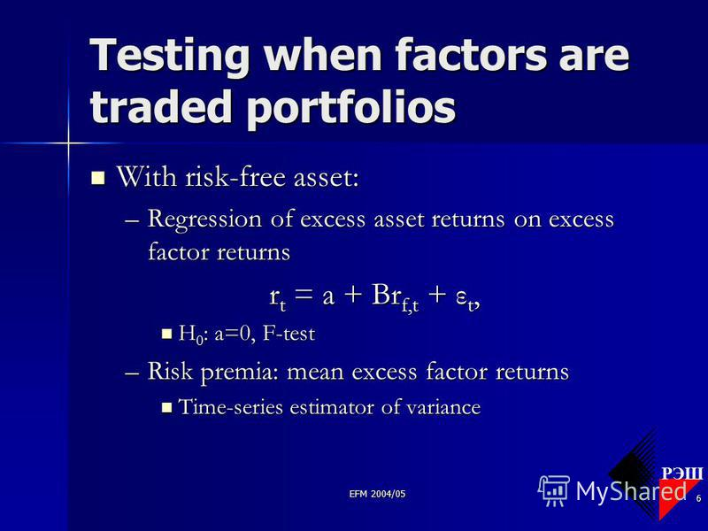 РЭШ EFM 2004/05 6 Testing when factors are traded portfolios With risk-free asset: With risk-free asset: –Regression of excess asset returns on excess factor returns r t = a + Br f,t + ε t, H 0 : a=0, F-test H 0 : a=0, F-test –Risk premia: mean exces
