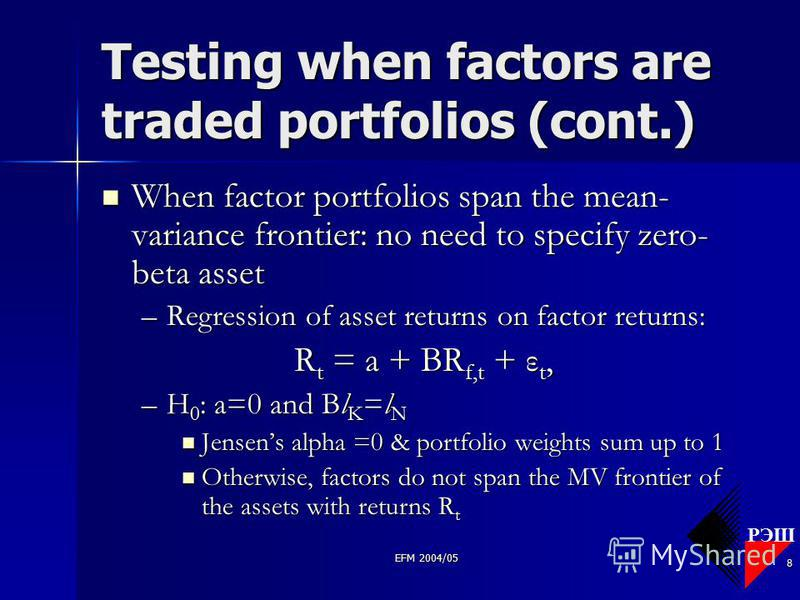 РЭШ EFM 2004/05 8 Testing when factors are traded portfolios (cont.) When factor portfolios span the mean- variance frontier: no need to specify zero- beta asset When factor portfolios span the mean- variance frontier: no need to specify zero- beta a