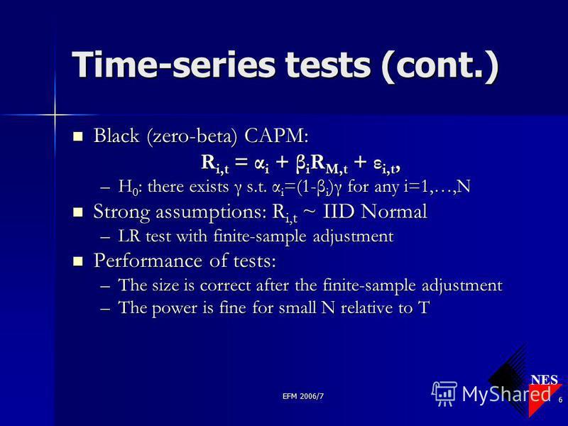 NES EFM 2006/7 6 Time-series tests (cont.) Black (zero-beta) CAPM: Black (zero-beta) CAPM: R i,t = α i + β i R M,t + ε i,t, –H 0 : there exists γ s.t. α i =(1-β i )γ for any i=1,…,N Strong assumptions: R i,t ~ IID Normal Strong assumptions: R i,t ~ I
