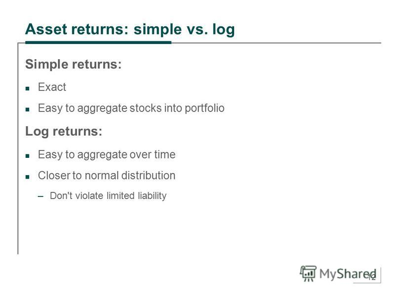 12 Asset returns: simple vs. log Simple returns: Exact Easy to aggregate stocks into portfolio Log returns: Easy to aggregate over time Closer to normal distribution –Don't violate limited liability