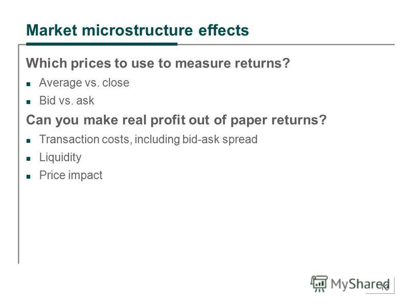 13 Market microstructure effects Which prices to use to measure returns? Average vs. close Bid vs. ask Can you make real profit out of paper returns? Transaction costs, including bid-ask spread Liquidity Price impact