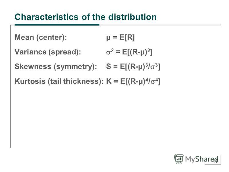 15 Characteristics of the distribution Mean (center): μ = E[R] Variance (spread): 2 = E[(R-μ) 2 ] Skewness (symmetry):S = E[(R-μ) 3 / 3 ] Kurtosis (tail thickness):K = E[(R-μ) 4 / 4 ]