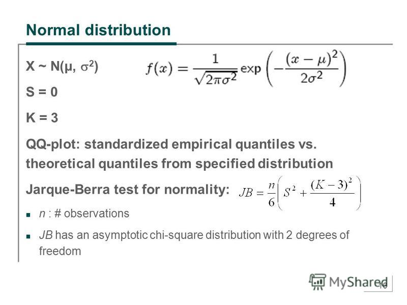 16 Normal distribution X ~ N(μ, 2 ) S = 0 K = 3 QQ-plot: standardized empirical quantiles vs. theoretical quantiles from specified distribution Jarque-Berra test for normality: n : # observations JB has an asymptotic chi-square distribution with 2 de