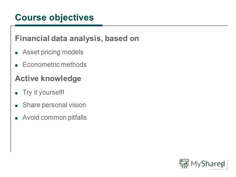 2 Course objectives Financial data analysis, based on Asset pricing models Econometric methods Active knowledge Try it yourself! Share personal vision Avoid common pitfalls
