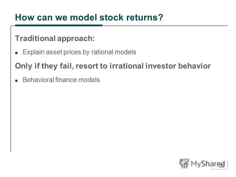 22 How can we model stock returns? Traditional approach: Explain asset prices by rational models Only if they fail, resort to irrational investor behavior Behavioral finance models