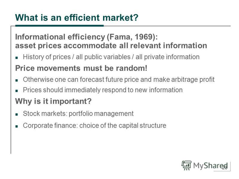 23 What is an efficient market? Informational efficiency (Fama, 1969): asset prices accommodate all relevant information History of prices / all public variables / all private information Price movements must be random! Otherwise one can forecast fut