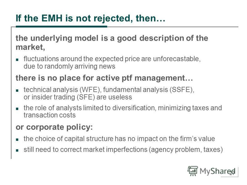 27 If the EMH is not rejected, then… the underlying model is a good description of the market, fluctuations around the expected price are unforecastable, due to randomly arriving news there is no place for active ptf management… technical analysis (W