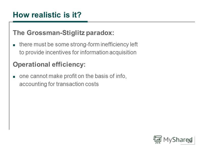 28 How realistic is it? The Grossman-Stiglitz paradox: there must be some strong-form inefficiency left to provide incentives for information acquisition Operational efficiency: one cannot make profit on the basis of info, accounting for transaction