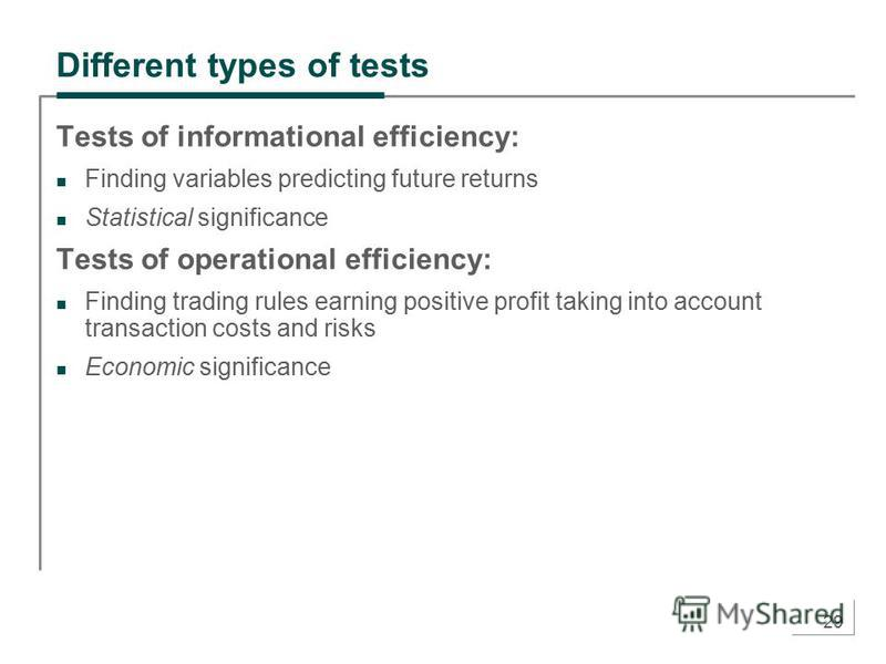 29 Different types of tests Tests of informational efficiency: Finding variables predicting future returns Statistical significance Tests of operational efficiency: Finding trading rules earning positive profit taking into account transaction costs a