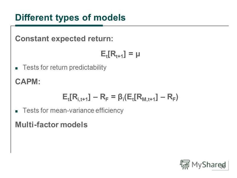 30 Different types of models Constant expected return: E t [R t+1 ] = μ Tests for return predictability CAPM: E t [R i,t+1 ] – R F = β i (E t [R M,t+1 ] – R F ) Tests for mean-variance efficiency Multi-factor models