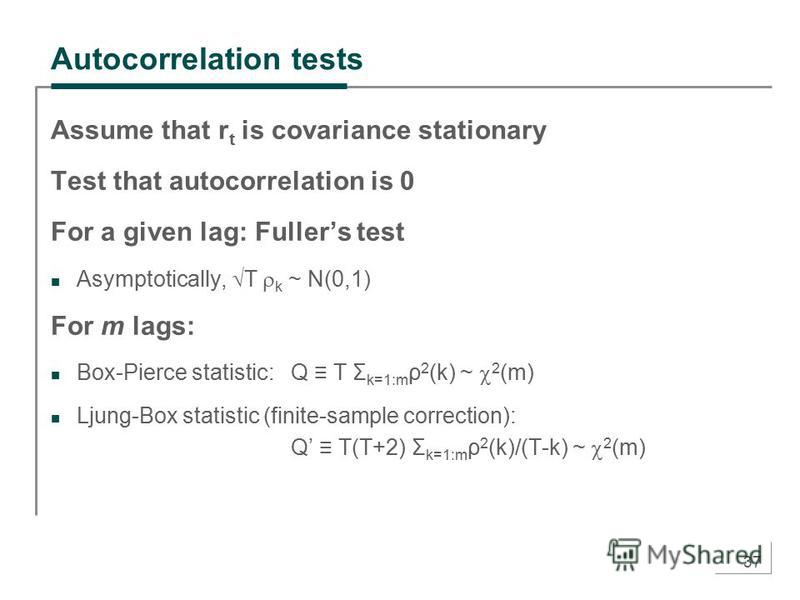 37 Autocorrelation tests Assume that r t is covariance stationary Test that autocorrelation is 0 For a given lag: Fullers test Asymptotically, T k ~ N(0,1) For m lags: Box-Pierce statistic: Q T Σ k=1:m ρ 2 (k) ~ 2 (m) Ljung-Box statistic (finite-samp