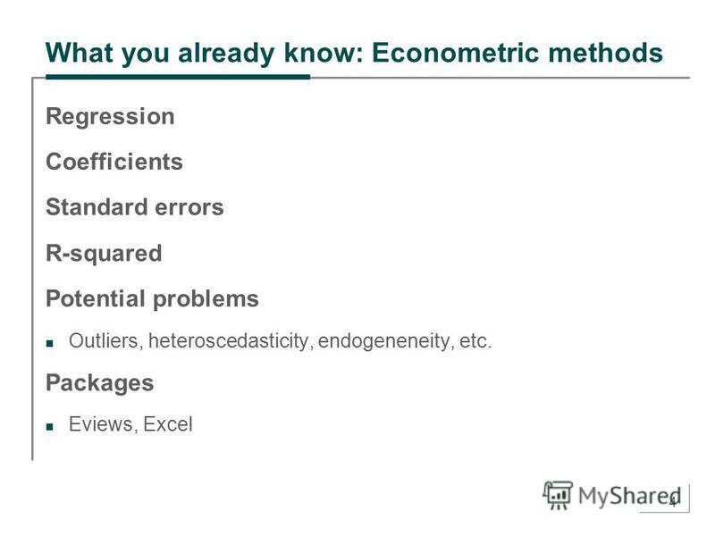 4 What you already know: Econometric methods Regression Coefficients Standard errors R-squared Potential problems Outliers, heteroscedasticity, endogeneneity, etc. Packages Eviews, Excel