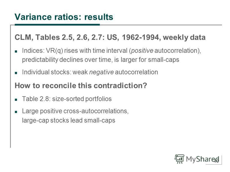 40 Variance ratios: results CLM, Tables 2.5, 2.6, 2.7: US, 1962-1994, weekly data Indices: VR(q) rises with time interval (positive autocorrelation), predictability declines over time, is larger for small-caps Individual stocks: weak negative autocor