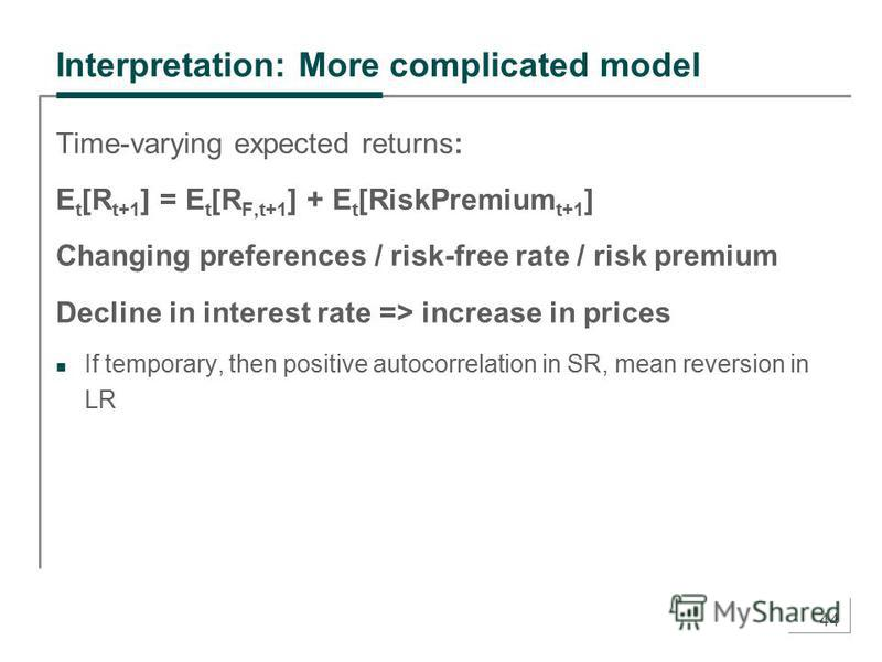 44 Interpretation: More complicated model Time-varying expected returns: E t [R t+1 ] = E t [R F,t+1 ] + E t [RiskPremium t+1 ] Changing preferences / risk-free rate / risk premium Decline in interest rate => increase in prices If temporary, then pos