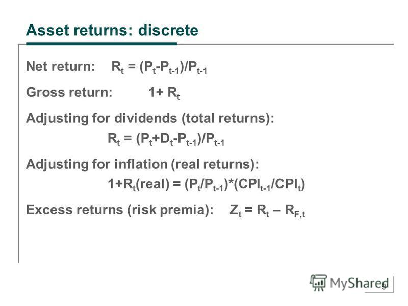 9 Asset returns: discrete Net return: R t = (P t -P t-1 )/P t-1 Gross return:1+ R t Adjusting for dividends (total returns): R t = (P t +D t -P t-1 )/P t-1 Adjusting for inflation (real returns): 1+R t (real) = (P t /P t-1 )*(CPI t-1 /CPI t ) Excess