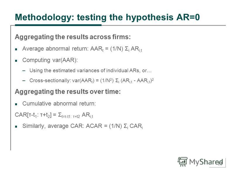 17 Methodology: testing the hypothesis AR=0 Aggregating the results across firms: Average abnormal return: AAR t = (1/N) Σ i AR i,t Computing var(AAR): –Using the estimated variances of individual ARs, or… –Cross-sectionally: var(AAR t ) = (1/N 2 ) Σ
