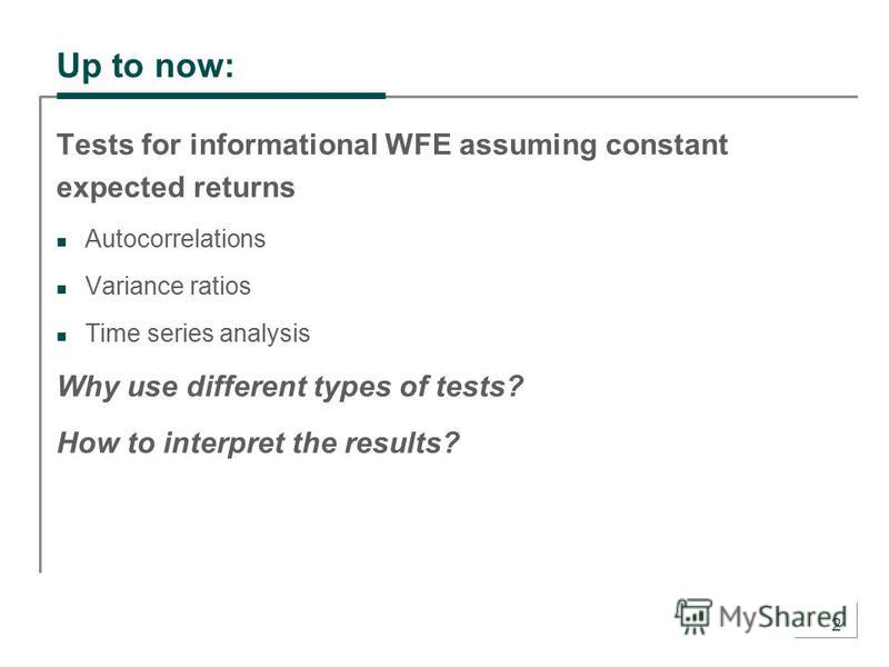 2 Up to now: Tests for informational WFE assuming constant expected returns Autocorrelations Variance ratios Time series analysis Why use different types of tests? How to interpret the results?