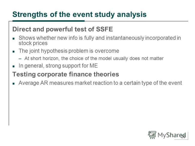 20 Strengths of the event study analysis Direct and powerful test of SSFE Shows whether new info is fully and instantaneously incorporated in stock prices The joint hypothesis problem is overcome –At short horizon, the choice of the model usually doe