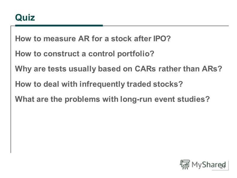 21 Quiz How to measure AR for a stock after IPO? How to construct a control portfolio? Why are tests usually based on CARs rather than ARs? How to deal with infrequently traded stocks? What are the problems with long-run event studies?