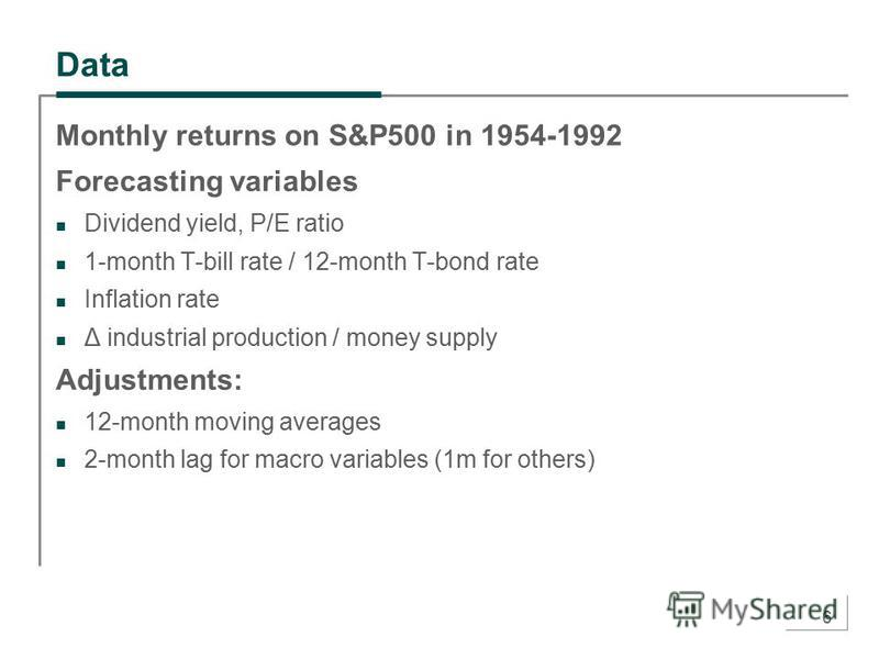 6 Data Monthly returns on S&P500 in 1954-1992 Forecasting variables Dividend yield, P/E ratio 1-month T-bill rate / 12-month T-bond rate Inflation rate Δ industrial production / money supply Adjustments: 12-month moving averages 2-month lag for macro