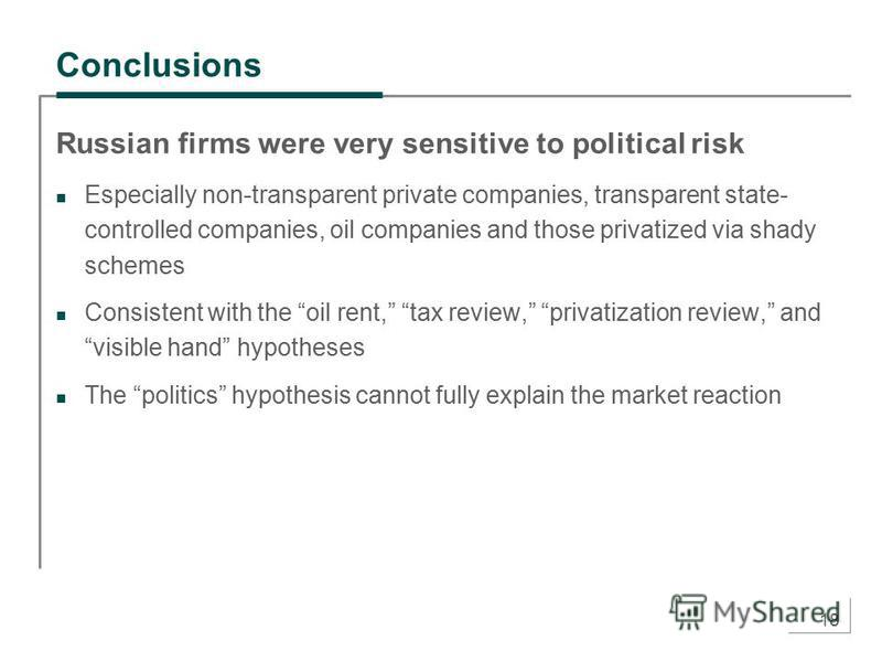 18 Conclusions Russian firms were very sensitive to political risk Especially non-transparent private companies, transparent state- controlled companies, oil companies and those privatized via shady schemes Consistent with the oil rent, tax review, p
