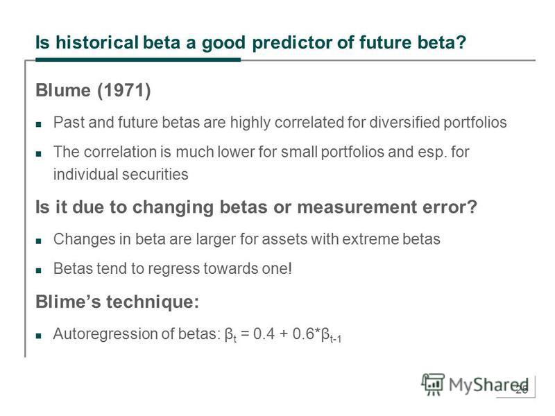 25 Is historical beta a good predictor of future beta? Blume (1971) Past and future betas are highly correlated for diversified portfolios The correlation is much lower for small portfolios and esp. for individual securities Is it due to changing bet