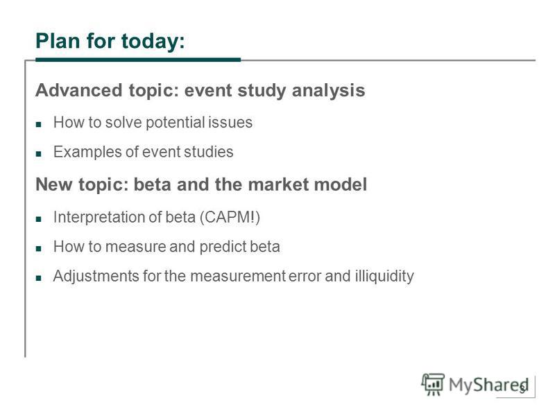 3 Plan for today: Advanced topic: event study analysis How to solve potential issues Examples of event studies New topic: beta and the market model Interpretation of beta (CAPM!) How to measure and predict beta Adjustments for the measurement error a