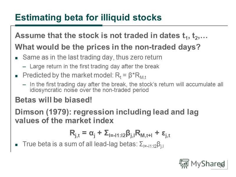 30 Estimating beta for illiquid stocks Assume that the stock is not traded in dates t 1, t 2,… What would be the prices in the non-traded days? Same as in the last trading day, thus zero return –Large return in the first trading day after the break P