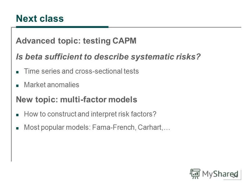 34 Next class Advanced topic: testing CAPM Is beta sufficient to describe systematic risks? Time series and cross-sectional tests Market anomalies New topic: multi-factor models How to construct and interpret risk factors? Most popular models: Fama-F