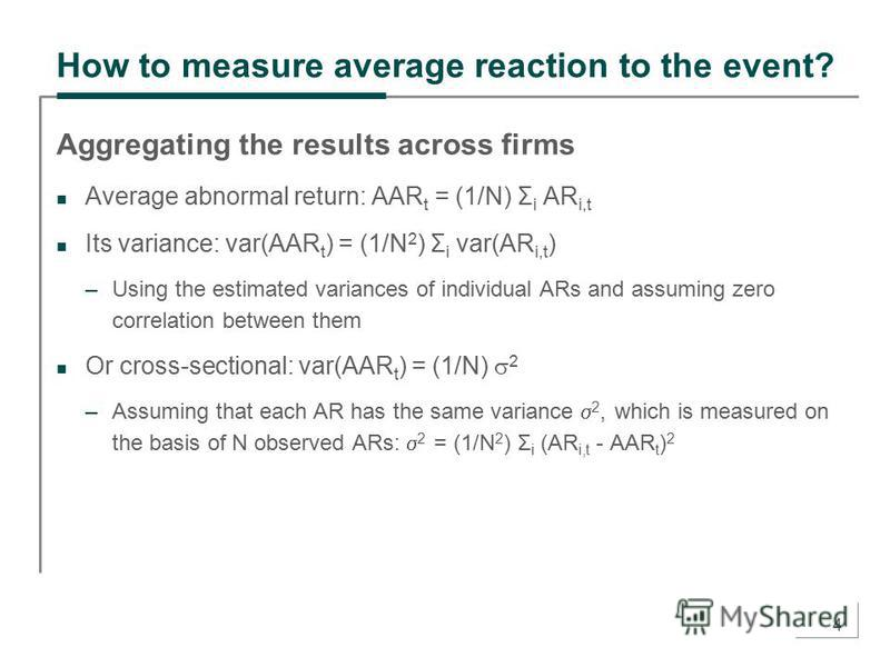 4 How to measure average reaction to the event? Aggregating the results across firms Average abnormal return: AAR t = (1/N) Σ i AR i,t Its variance: var(AAR t ) = (1/N 2 ) Σ i var(AR i,t ) –Using the estimated variances of individual ARs and assuming