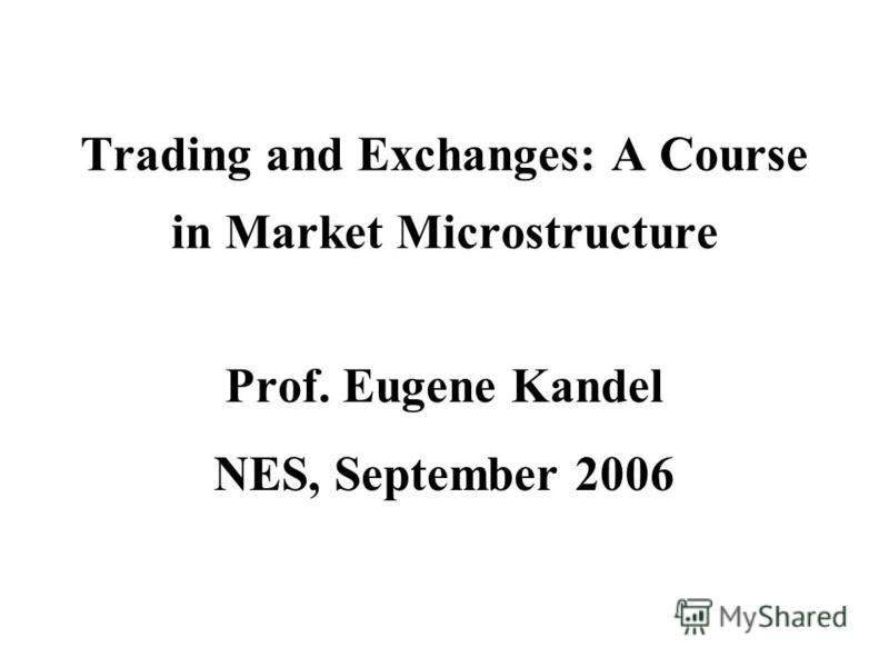 Trading and Exchanges: A Course in Market Microstructure Prof. Eugene Kandel NES, September 2006