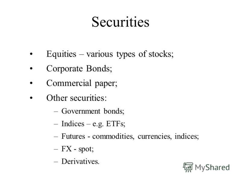 Securities Equities – various types of stocks; Corporate Bonds; Commercial paper; Other securities: –Government bonds; –Indices – e.g. ETFs; –Futures - commodities, currencies, indices; –FX - spot; –Derivatives.