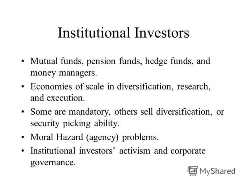Institutional Investors Mutual funds, pension funds, hedge funds, and money managers. Economies of scale in diversification, research, and execution. Some are mandatory, others sell diversification, or security picking ability. Moral Hazard (agency)