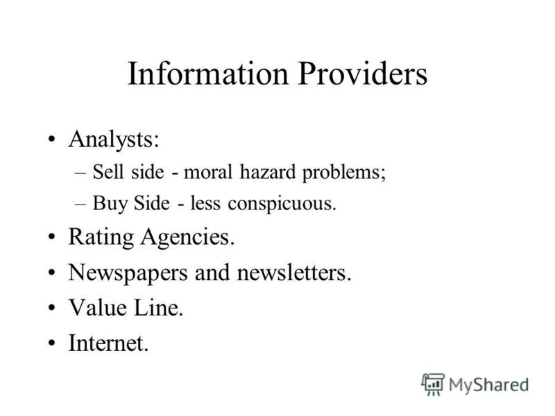 Information Providers Analysts: –Sell side - moral hazard problems; –Buy Side - less conspicuous. Rating Agencies. Newspapers and newsletters. Value Line. Internet.