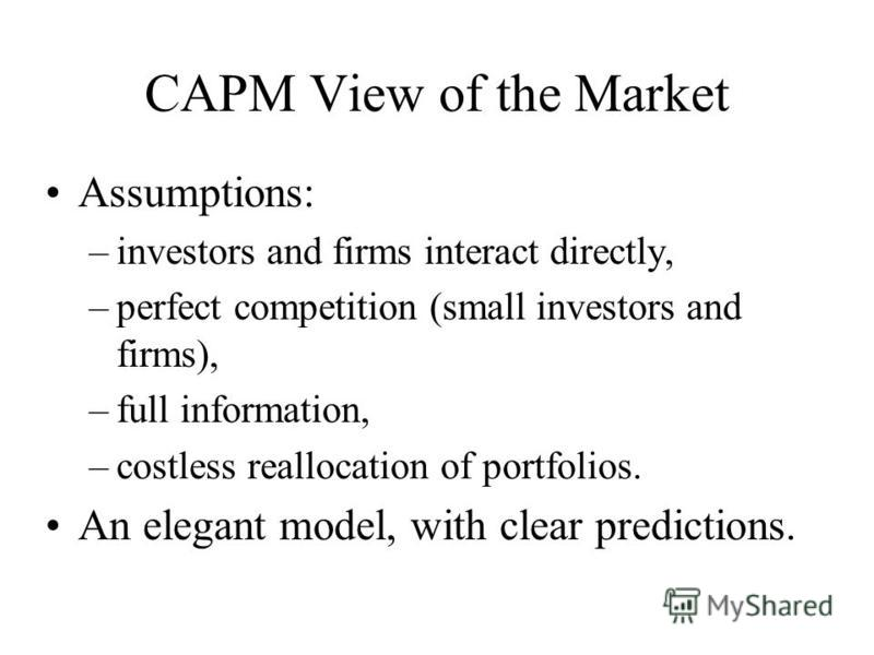 CAPM View of the Market Assumptions: –investors and firms interact directly, –perfect competition (small investors and firms), –full information, –costless reallocation of portfolios. An elegant model, with clear predictions.