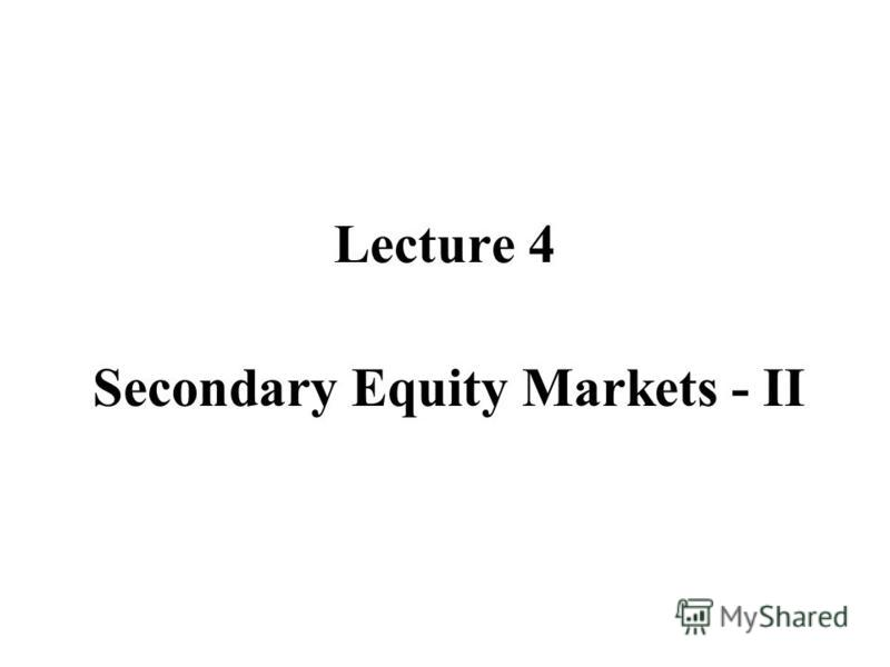 Lecture 4 Secondary Equity Markets - II