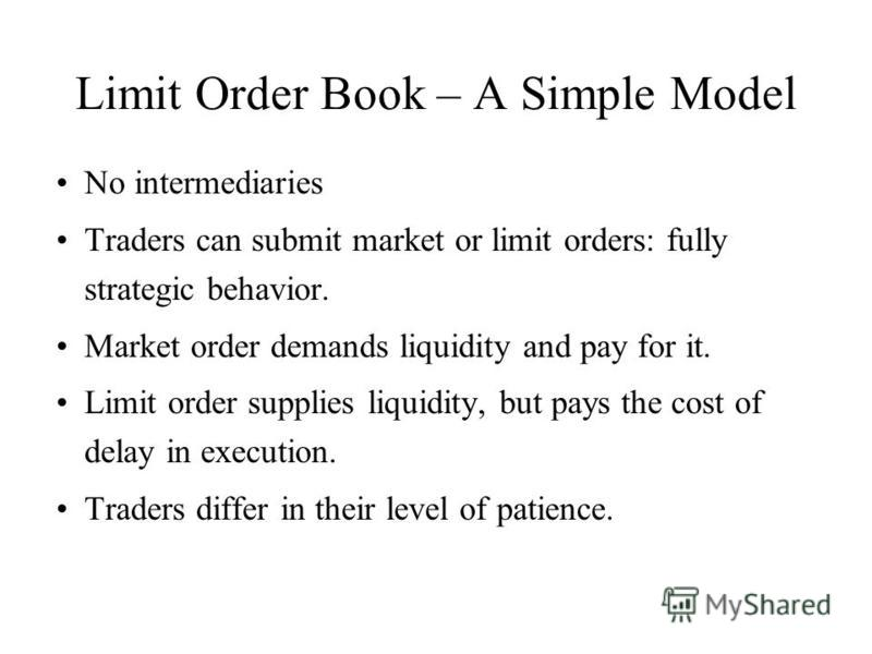 Limit Order Book – A Simple Model No intermediaries Traders can submit market or limit orders: fully strategic behavior. Market order demands liquidity and pay for it. Limit order supplies liquidity, but pays the cost of delay in execution. Traders d