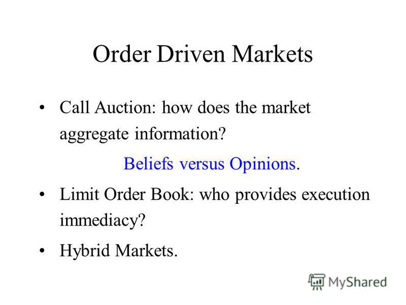 Order Driven Markets Call Auction: how does the market aggregate information? Beliefs versus Opinions. Limit Order Book: who provides execution immediacy? Hybrid Markets.